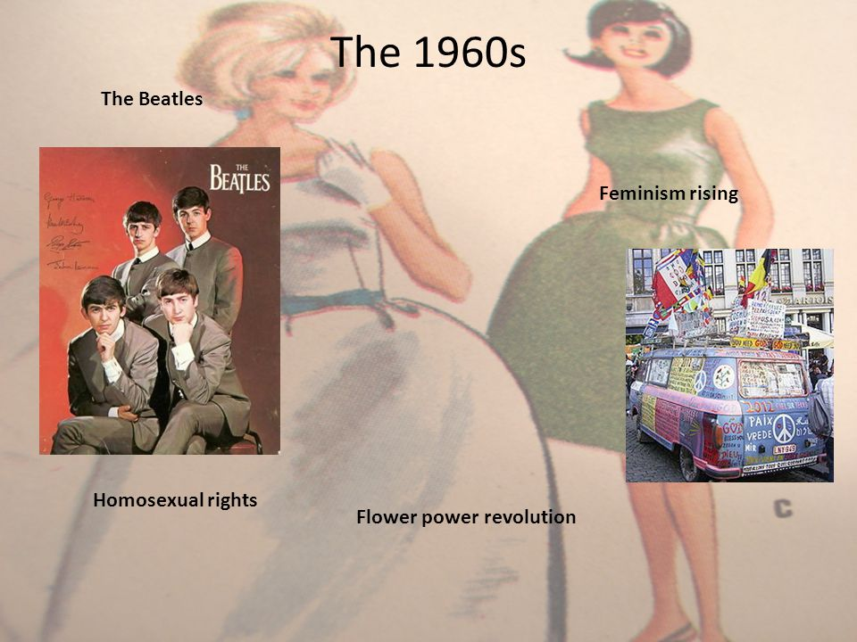 The 1960s Feminism rising Homosexual rights Flower power revolution The Beatles