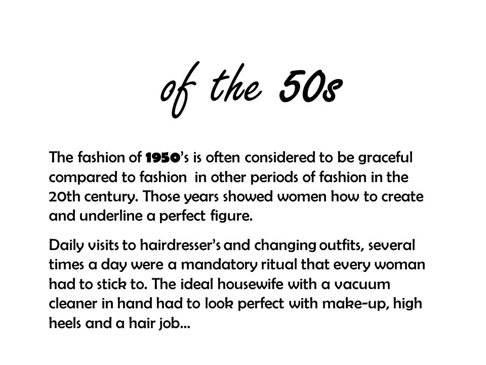 of the 50s The fashion of 1950 's is often considered to be graceful compared to fashion in other periods of fashion in the 20th century.