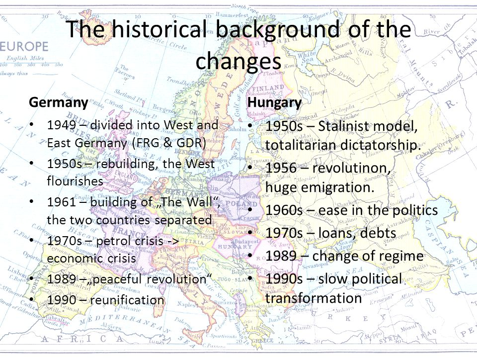 "The historical background of the changes Germany 1949 – divided into West and East Germany (FRG & GDR) 1950s – rebuilding, the West flourishes 1961 – building of ""The Wall , the two countries separated 1970s – petrol crisis -> economic crisis 1989 –""peaceful revolution 1990 – reunification Hungary 1950s – Stalinist model, totalitarian dictatorship."