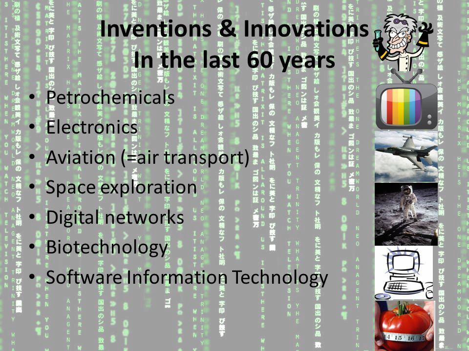 Inventions & Innovations In the last 60 years Petrochemicals Electronics Aviation (=air transport) Space exploration Digital networks Biotechnology Software Information Technology