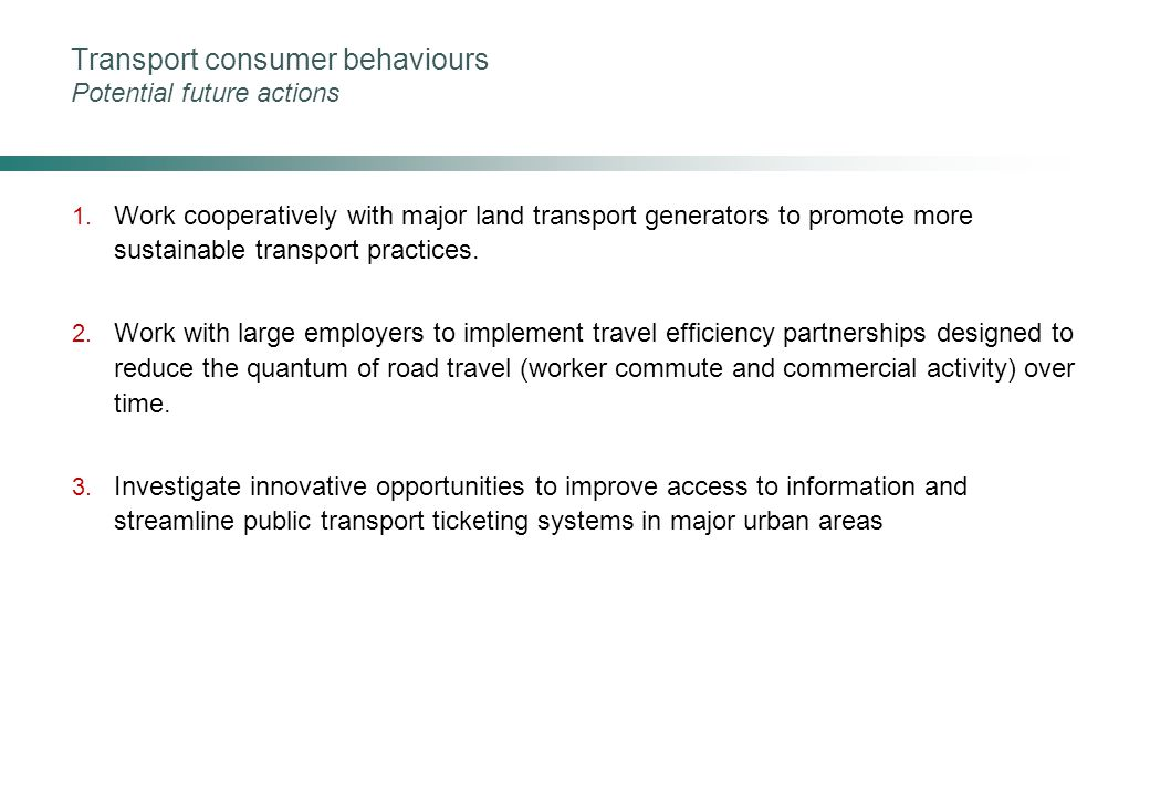 Transport consumer behaviours Potential future actions 1. Work cooperatively with major land transport generators to promote more sustainable transpor