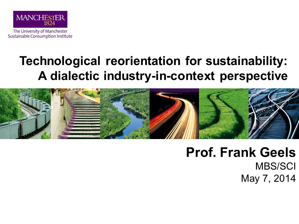 Technological reorientation for sustainability: A dialectic industry-in-context perspective Prof. Frank Geels MBS/SCI May 7, 2014