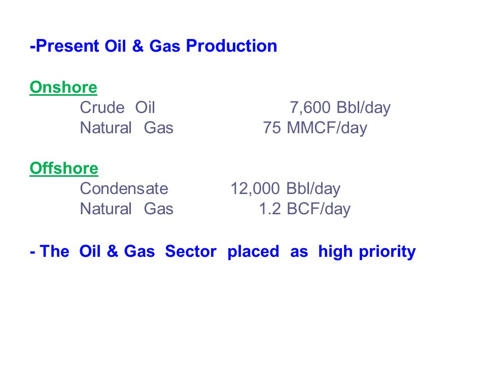 -Present Oil & Gas Production Onshore Crude Oil 7,600 Bbl/day Natural Gas 75 MMCF/day Offshore Condensate12,000 Bbl/day Natural Gas 1.2 BCF/day - The