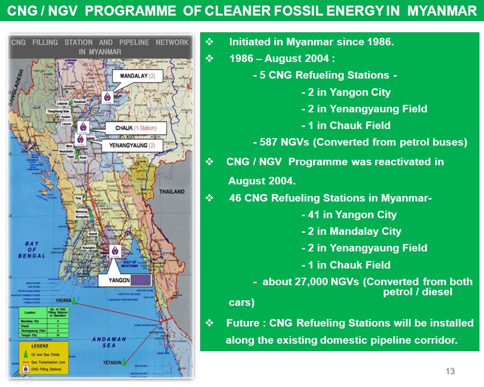 CNG / NGV PROGRAMME OF CLEANER FOSSIL ENERGY IN MYANMAR  Initiated in Myanmar since 1986.  1986 – August 2004 : - 5 CNG Refueling Stations - - 2 in