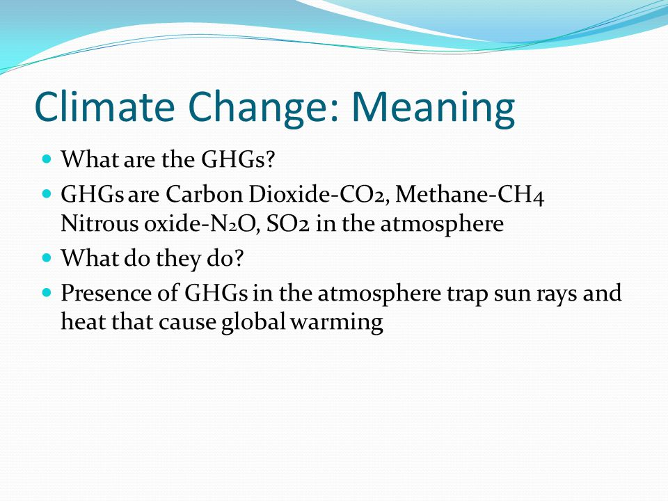 Climate Change: Meaning What are the GHGs.