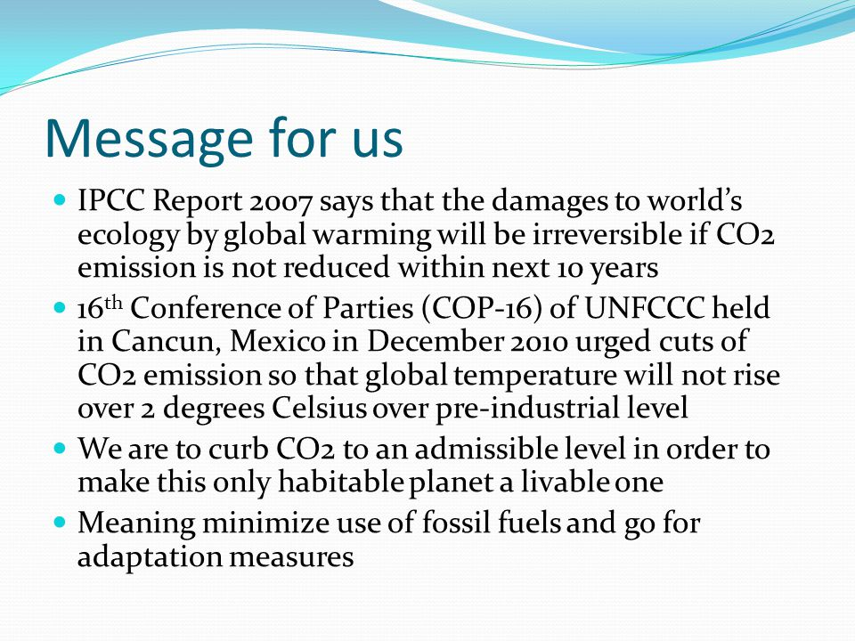 Message for us IPCC Report 2007 says that the damages to world's ecology by global warming will be irreversible if CO2 emission is not reduced within next 10 years 16 th Conference of Parties (COP-16) of UNFCCC held in Cancun, Mexico in December 2010 urged cuts of CO2 emission so that global temperature will not rise over 2 degrees Celsius over pre-industrial level We are to curb CO2 to an admissible level in order to make this only habitable planet a livable one Meaning minimize use of fossil fuels and go for adaptation measures