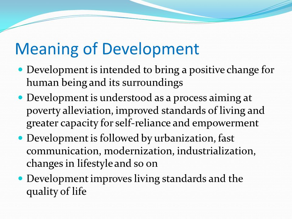 Meaning of Development Development is intended to bring a positive change for human being and its surroundings Development is understood as a process aiming at poverty alleviation, improved standards of living and greater capacity for self-reliance and empowerment Development is followed by urbanization, fast communication, modernization, industrialization, changes in lifestyle and so on Development improves living standards and the quality of life