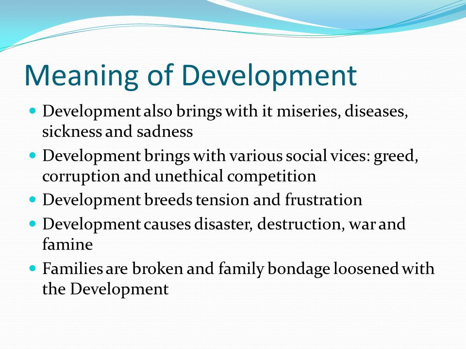 Meaning of Development Development also brings with it miseries, diseases, sickness and sadness Development brings with various social vices: greed, corruption and unethical competition Development breeds tension and frustration Development causes disaster, destruction, war and famine Families are broken and family bondage loosened with the Development