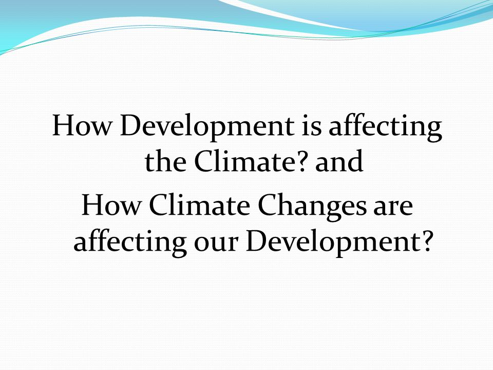 How Development is affecting the Climate and How Climate Changes are affecting our Development