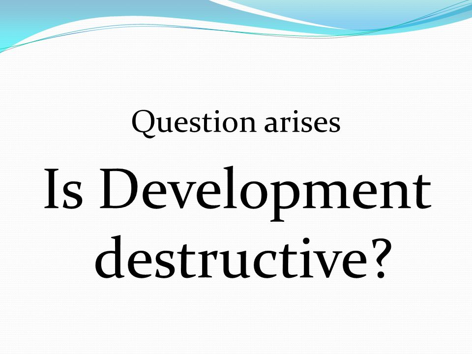 Question arises Is Development destructive?