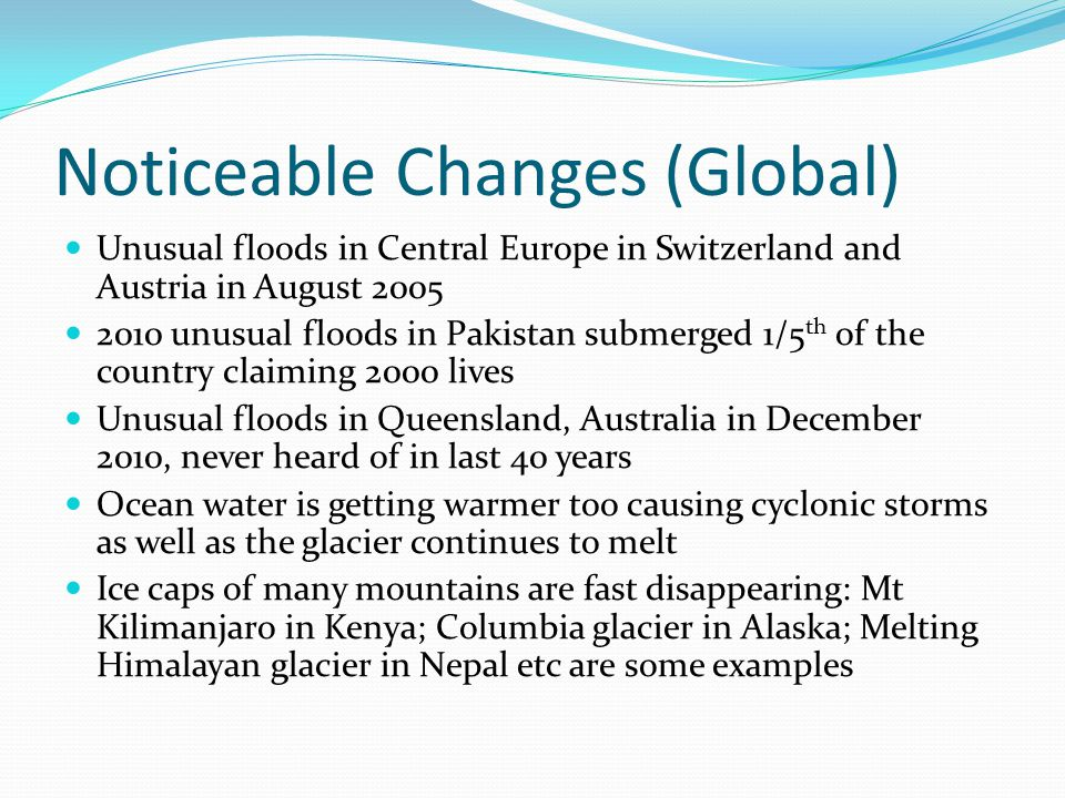 Noticeable Changes (Global) Unusual floods in Central Europe in Switzerland and Austria in August 2005 2010 unusual floods in Pakistan submerged 1/5 th of the country claiming 2000 lives Unusual floods in Queensland, Australia in December 2010, never heard of in last 40 years Ocean water is getting warmer too causing cyclonic storms as well as the glacier continues to melt Ice caps of many mountains are fast disappearing: Mt Kilimanjaro in Kenya; Columbia glacier in Alaska; Melting Himalayan glacier in Nepal etc are some examples