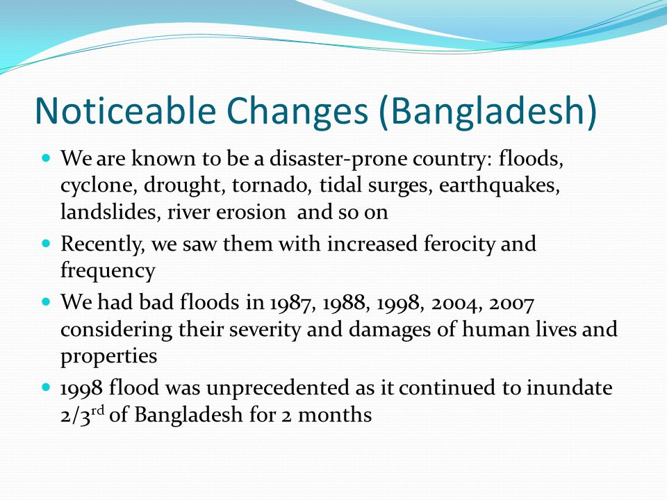 Noticeable Changes (Bangladesh) We are known to be a disaster-prone country: floods, cyclone, drought, tornado, tidal surges, earthquakes, landslides, river erosion and so on Recently, we saw them with increased ferocity and frequency We had bad floods in 1987, 1988, 1998, 2004, 2007 considering their severity and damages of human lives and properties 1998 flood was unprecedented as it continued to inundate 2/3 rd of Bangladesh for 2 months