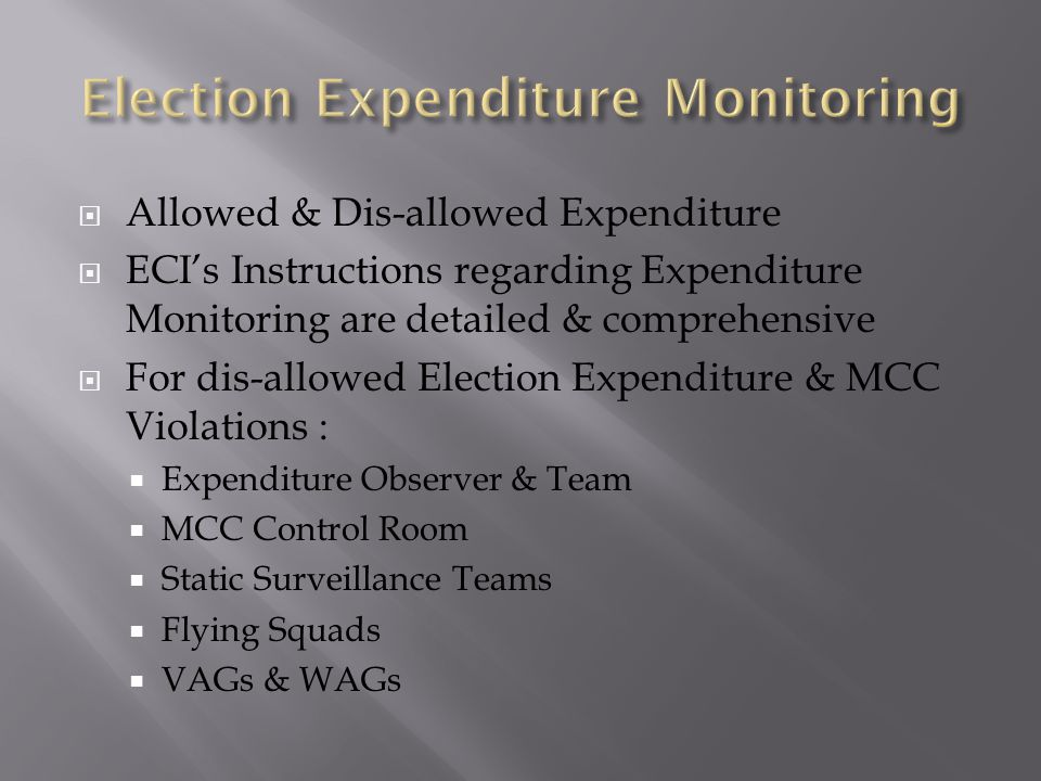  Allowed & Dis-allowed Expenditure  ECI's Instructions regarding Expenditure Monitoring are detailed & comprehensive  For dis-allowed Election Expenditure & MCC Violations :  Expenditure Observer & Team  MCC Control Room  Static Surveillance Teams  Flying Squads  VAGs & WAGs