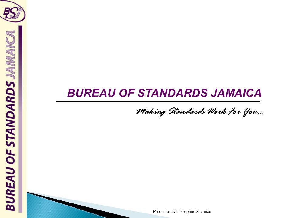 BUREAU OF STANDARDS JAMAICA Making Standards Work For You… Presenter : Christopher Savariau