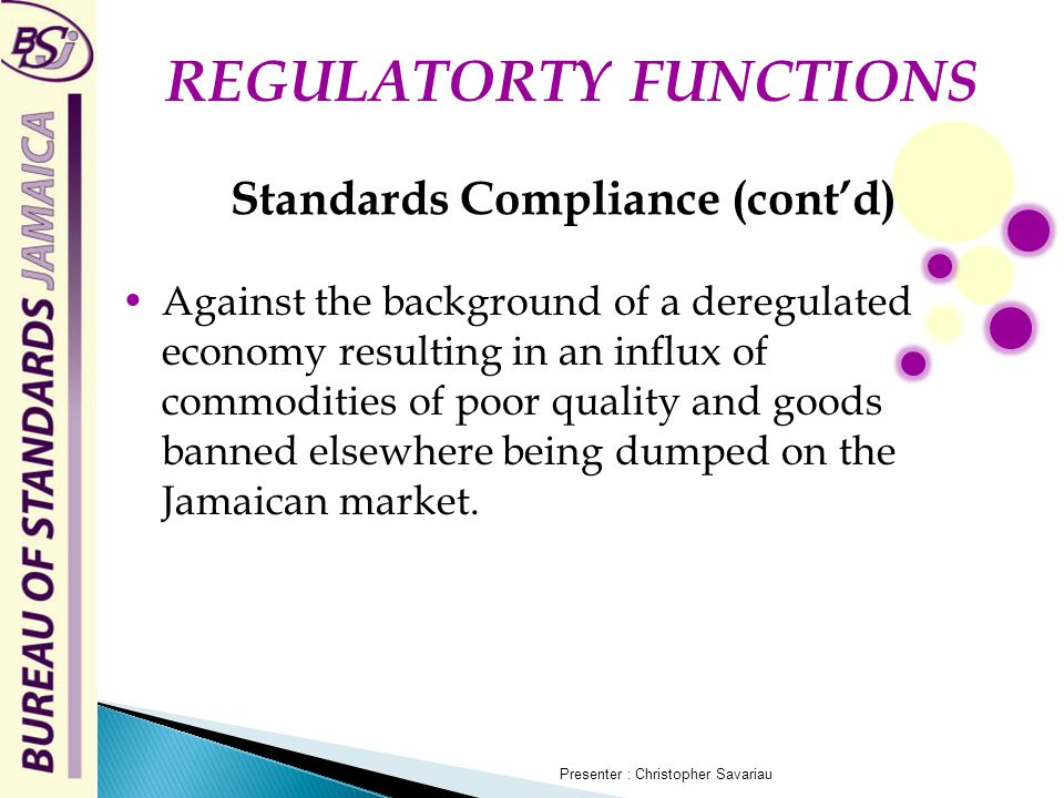 Standards Compliance (cont'd) Against the background of a deregulated economy resulting in an influx of commodities of poor quality and goods banned elsewhere being dumped on the Jamaican market.