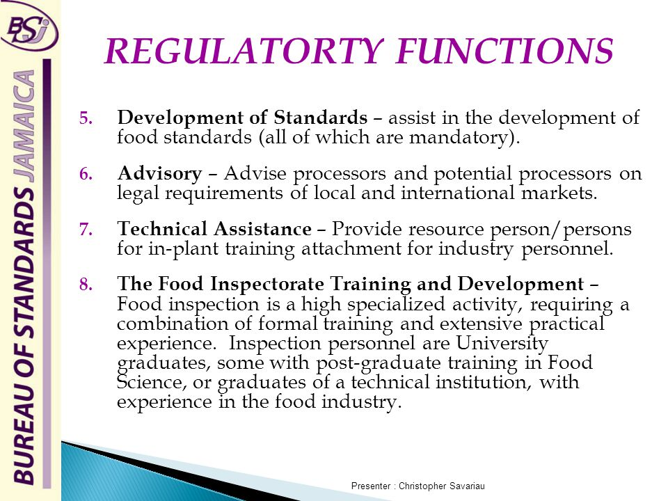 5. Development of Standards – assist in the development of food standards (all of which are mandatory). 6. Advisory – Advise processors and potential