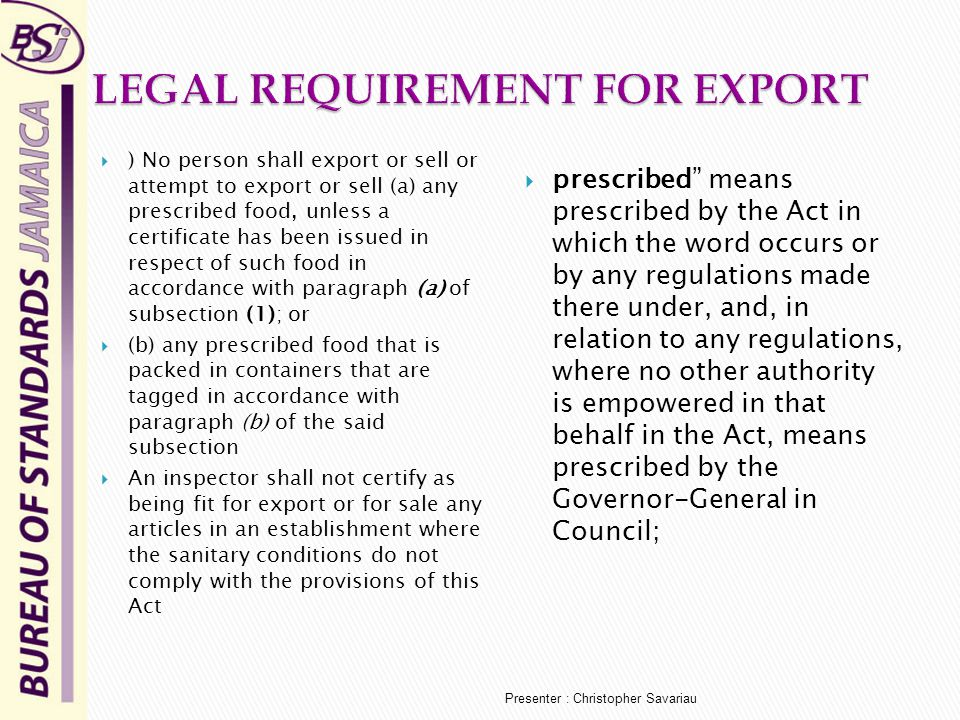  ) No person shall export or sell or attempt to export or sell (a) any prescribed food, unless a certificate has been issued in respect of such food in accordance with paragraph (a) of subsection (1); or  (b) any prescribed food that is packed in containers that are tagged in accordance with paragraph (b) of the said subsection  An inspector shall not certify as being fit for export or for sale any articles in an establishment where the sanitary conditions do not comply with the provisions of this Act  prescribed means prescribed by the Act in which the word occurs or by any regulations made there under, and, in relation to any regulations, where no other authority is empowered in that behalf in the Act, means prescribed by the Governor-General in Council; Presenter : Christopher Savariau