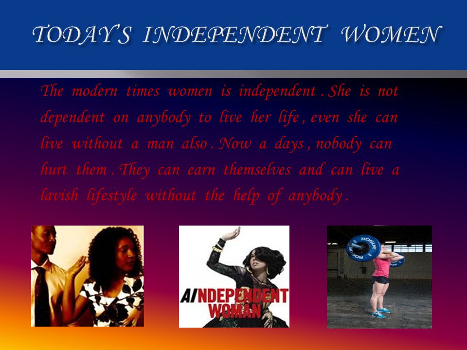 The modern times women is independent. She is not dependent on anybody to live her life, even she can live without a man also. Now a days, nobody can