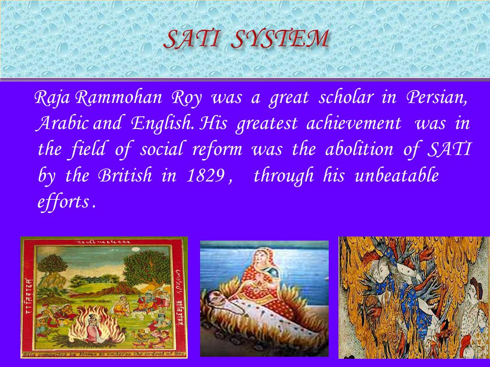 Raja Rammohan Roy was a great scholar in Persian, Arabic and English. His greatest achievement was in the field of social reform was the abolition of