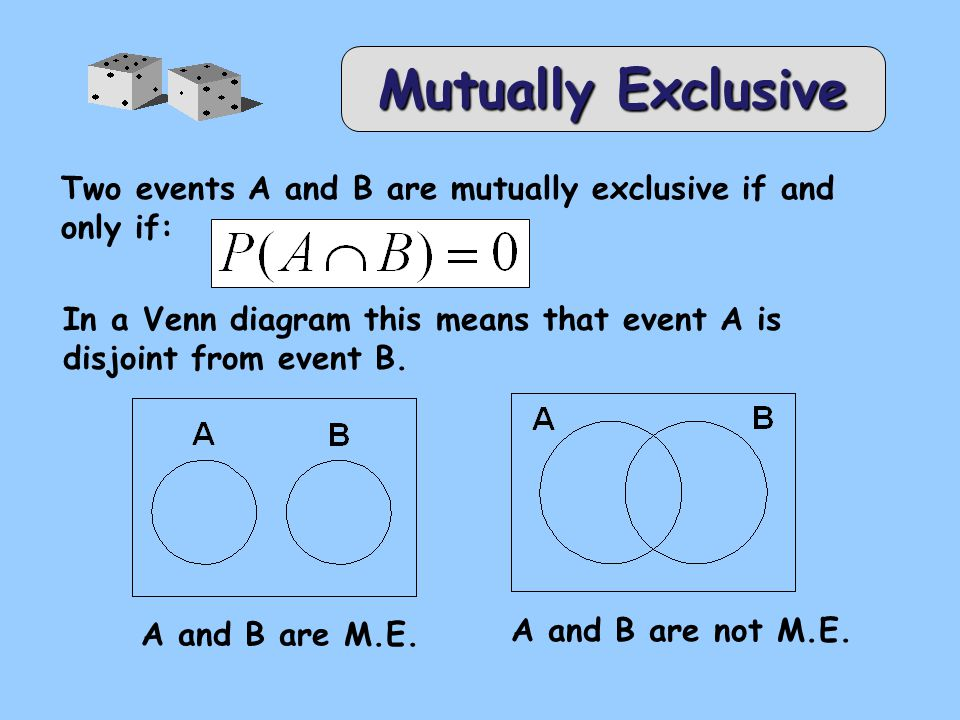 Mutually Exclusive Two events A and B are mutually exclusive if and only if: In a Venn diagram this means that event A is disjoint from event B.