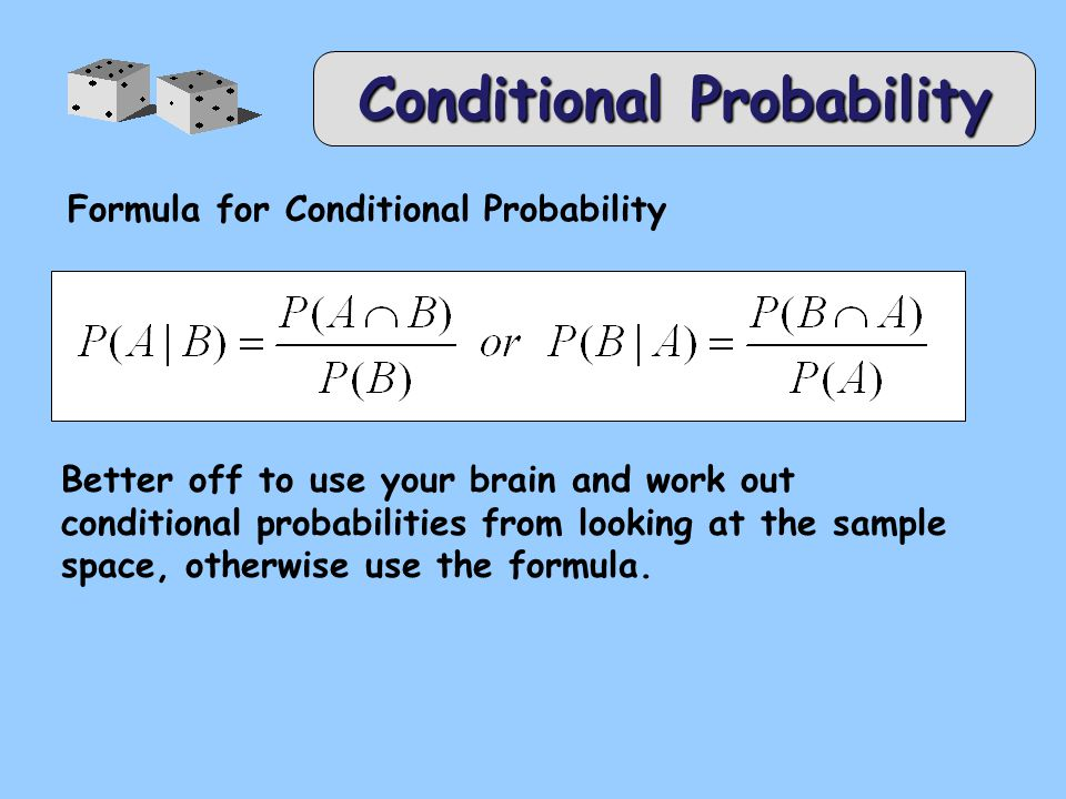 Conditional Probability Formula for Conditional Probability Better off to use your brain and work out conditional probabilities from looking at the sample space, otherwise use the formula.