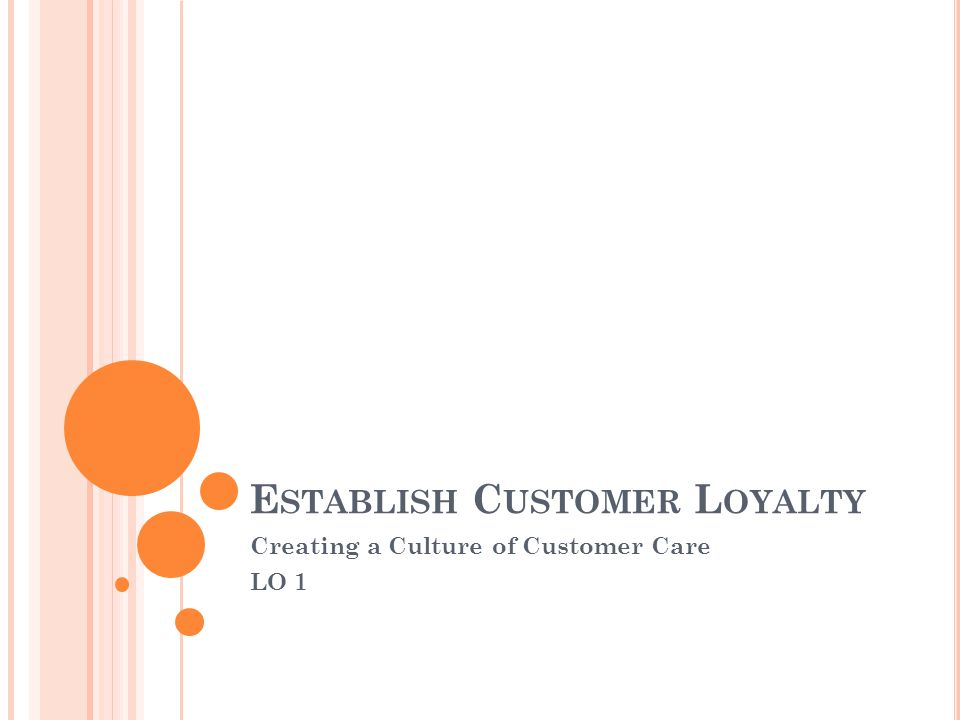 E STABLISH C USTOMER L OYALTY Creating a Culture of Customer Care LO 1