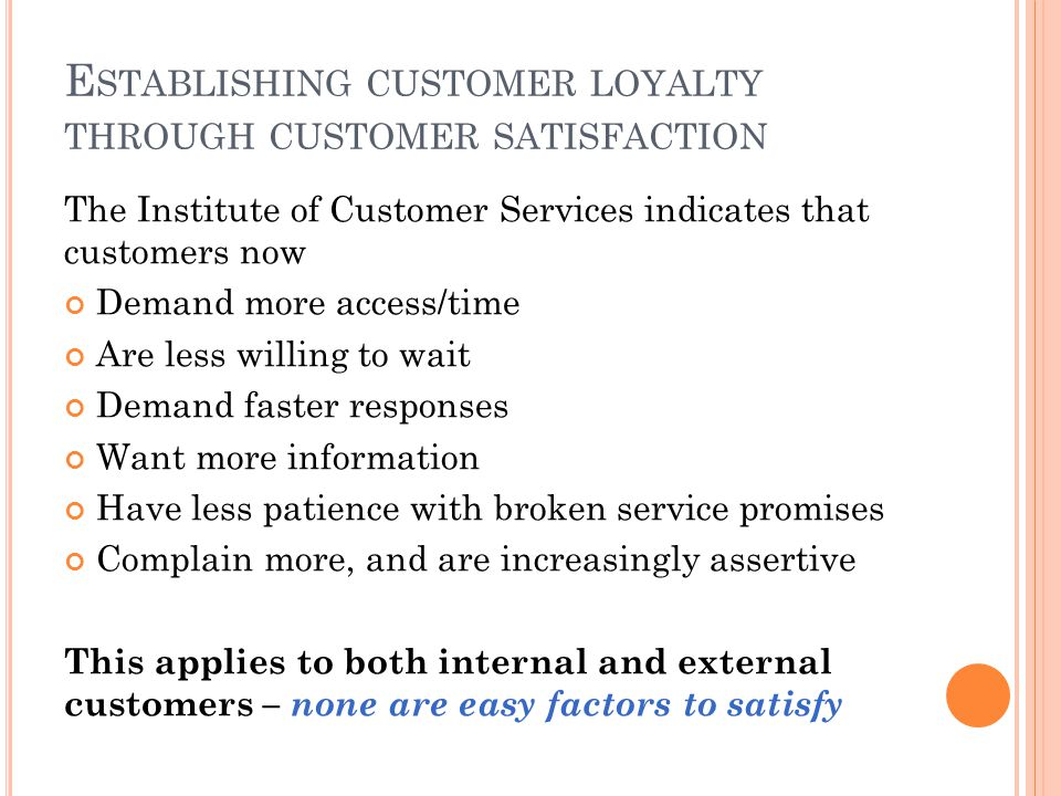 E STABLISHING CUSTOMER LOYALTY THROUGH CUSTOMER SATISFACTION The Institute of Customer Services indicates that customers now Demand more access/time Are less willing to wait Demand faster responses Want more information Have less patience with broken service promises Complain more, and are increasingly assertive This applies to both internal and external customers – none are easy factors to satisfy