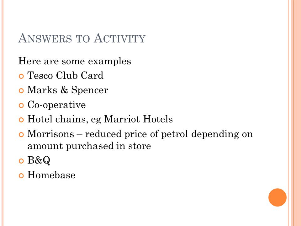 A NSWERS TO A CTIVITY Here are some examples Tesco Club Card Marks & Spencer Co-operative Hotel chains, eg Marriot Hotels Morrisons – reduced price of petrol depending on amount purchased in store B&Q Homebase