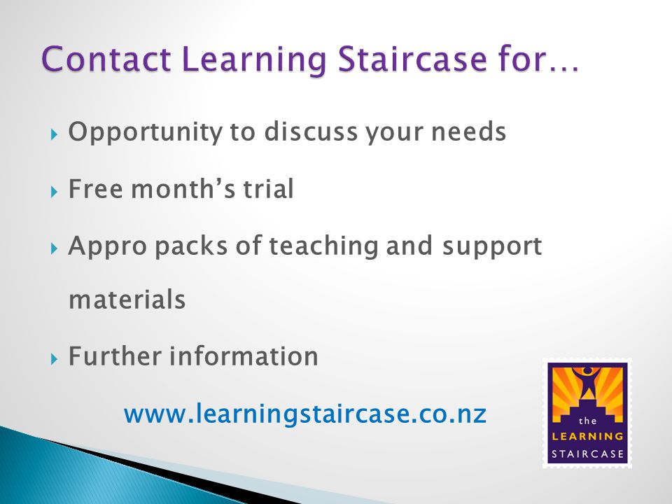  Opportunity to discuss your needs  Free month's trial  Appro packs of teaching and support materials  Further information www.learningstaircase.c