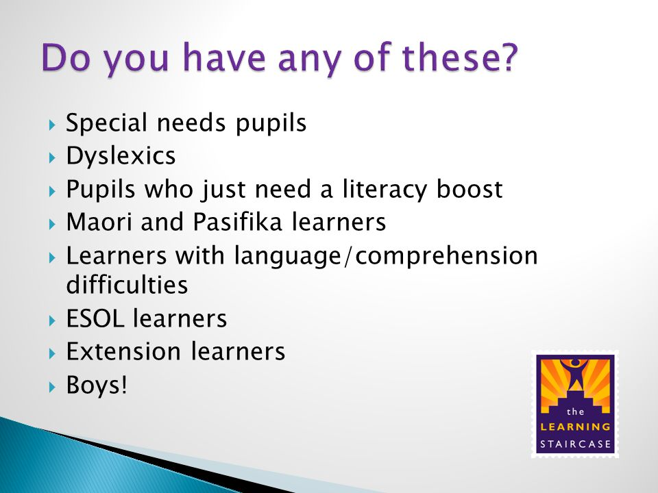  Special needs pupils  Dyslexics  Pupils who just need a literacy boost  Maori and Pasifika learners  Learners with language/comprehension difficulties  ESOL learners  Extension learners  Boys!