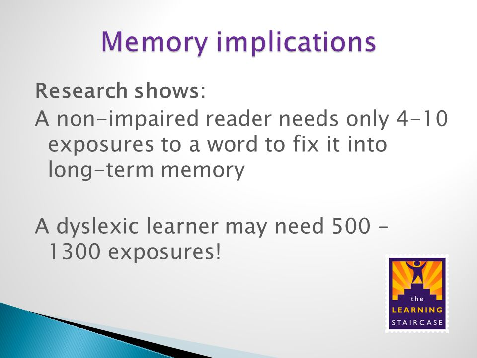 Research shows: A non-impaired reader needs only 4-10 exposures to a word to fix it into long-term memory A dyslexic learner may need 500 – 1300 expos