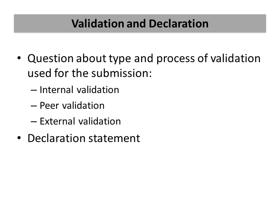 Question about type and process of validation used for the submission: – Internal validation – Peer validation – External validation Declaration statement Validation and Declaration