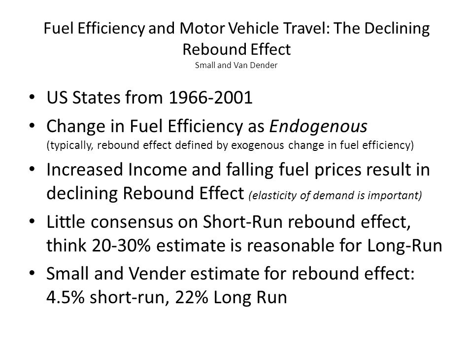 Fuel Efficiency and Motor Vehicle Travel: The Declining Rebound Effect Small and Van Dender US States from 1966-2001 Change in Fuel Efficiency as Endogenous (typically, rebound effect defined by exogenous change in fuel efficiency) Increased Income and falling fuel prices result in declining Rebound Effect (elasticity of demand is important) Little consensus on Short-Run rebound effect, think 20-30% estimate is reasonable for Long-Run Small and Vender estimate for rebound effect: 4.5% short-run, 22% Long Run