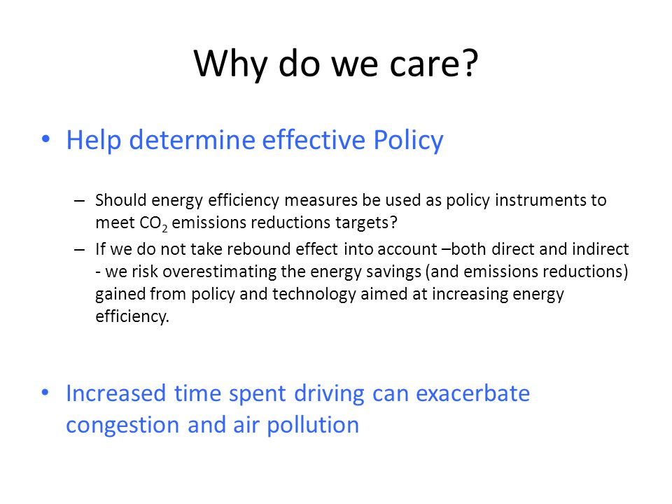 Why do we care? Help determine effective Policy – Should energy efficiency measures be used as policy instruments to meet CO 2 emissions reductions ta