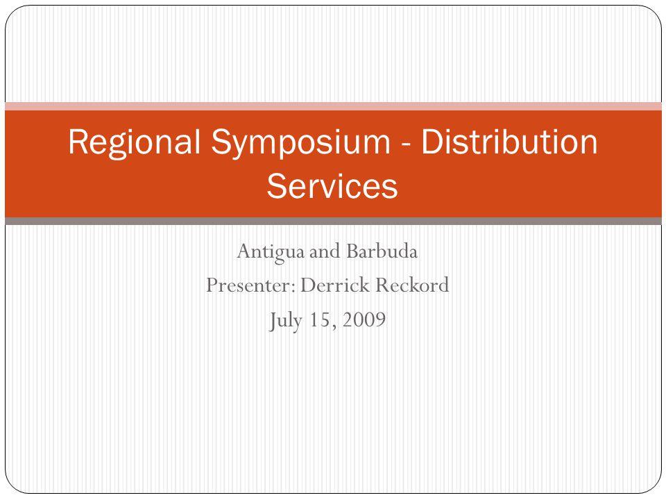Antigua and Barbuda Presenter: Derrick Reckord July 15, 2009 Regional Symposium - Distribution Services