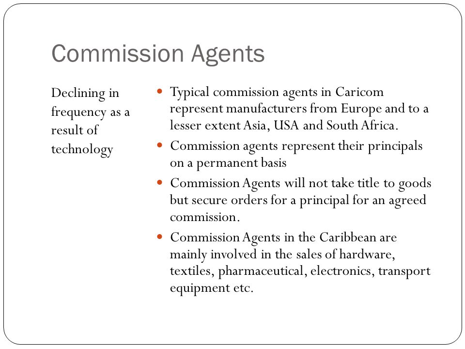 Commission Agents Typical commission agents in Caricom represent manufacturers from Europe and to a lesser extent Asia, USA and South Africa.