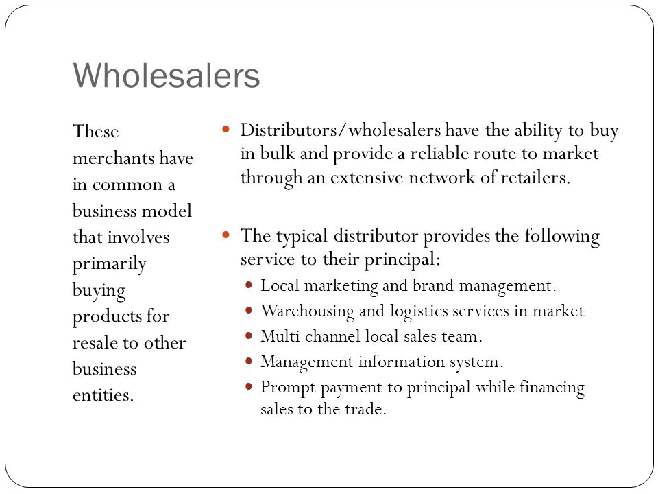 Wholesalers Distributors/wholesalers have the ability to buy in bulk and provide a reliable route to market through an extensive network of retailers.