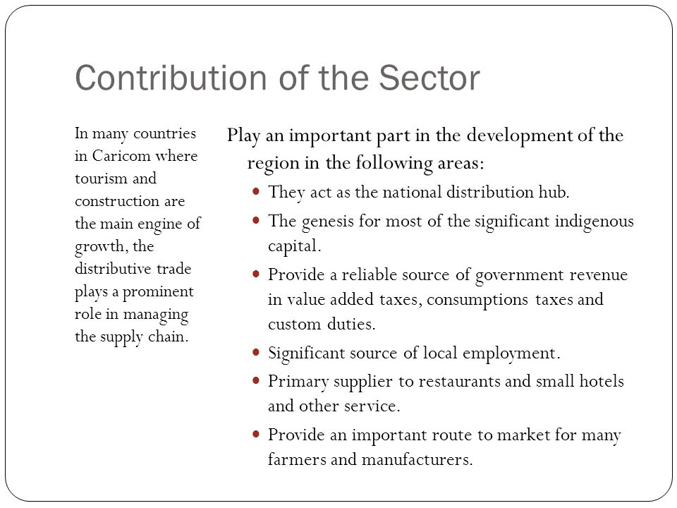 Contribution of the Sector In many countries in Caricom where tourism and construction are the main engine of growth, the distributive trade plays a prominent role in managing the supply chain.