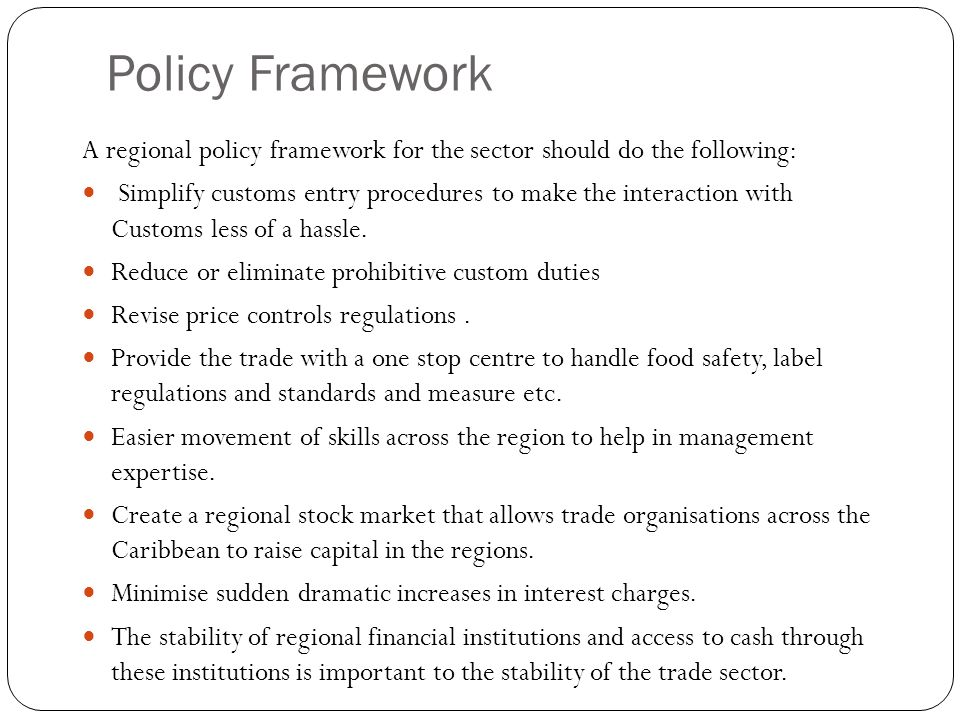 Policy Framework A regional policy framework for the sector should do the following: Simplify customs entry procedures to make the interaction with Customs less of a hassle.