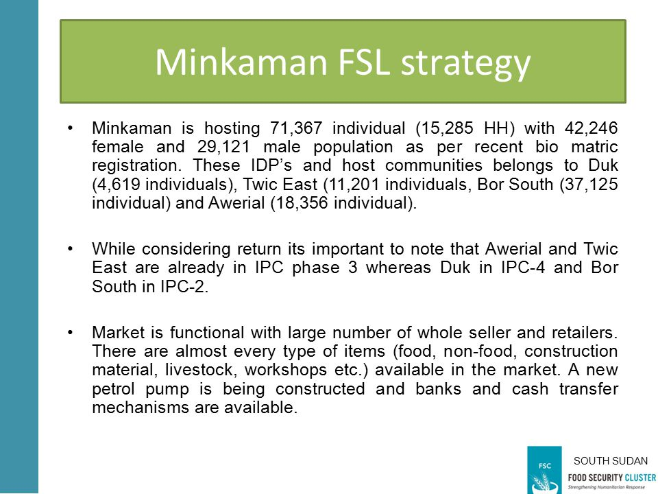SOUTH SUDAN Minkaman FSL strategy Minkaman is hosting 71,367 individual (15,285 HH) with 42,246 female and 29,121 male population as per recent bio matric registration.