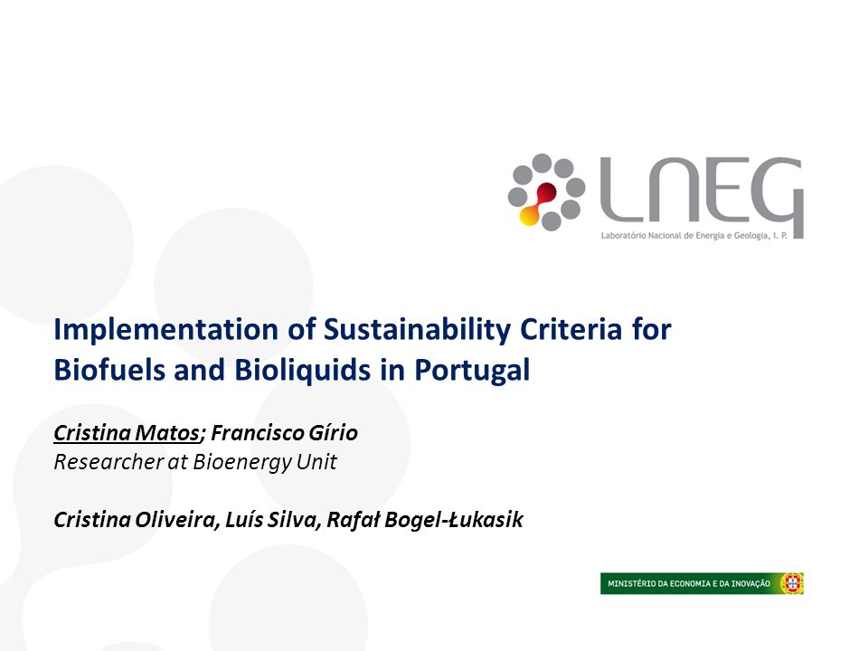 Implementation of Sustainability Criteria for Biofuels and Bioliquids in Portugal Cristina Matos; Francisco Gírio Researcher at Bioenergy Unit Cristin