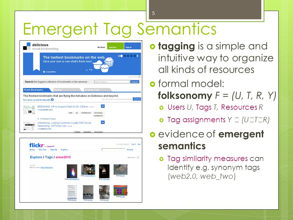 Emergent Tag Semantics  tagging is a simple and intuitive way to organize all kinds of resources  formal model: folksonomy F = (U, T, R, Y)  Users U, Tags T, Resources R  Tag assignments Y  (U  T  R)  evidence of emergent semantics  Tag similarity measures can identify e.g.