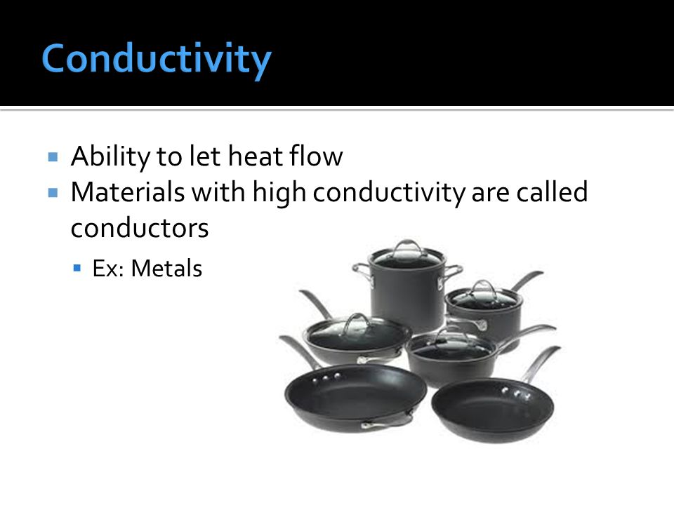  Ability to let heat flow  Materials with high conductivity are called conductors  Ex: Metals