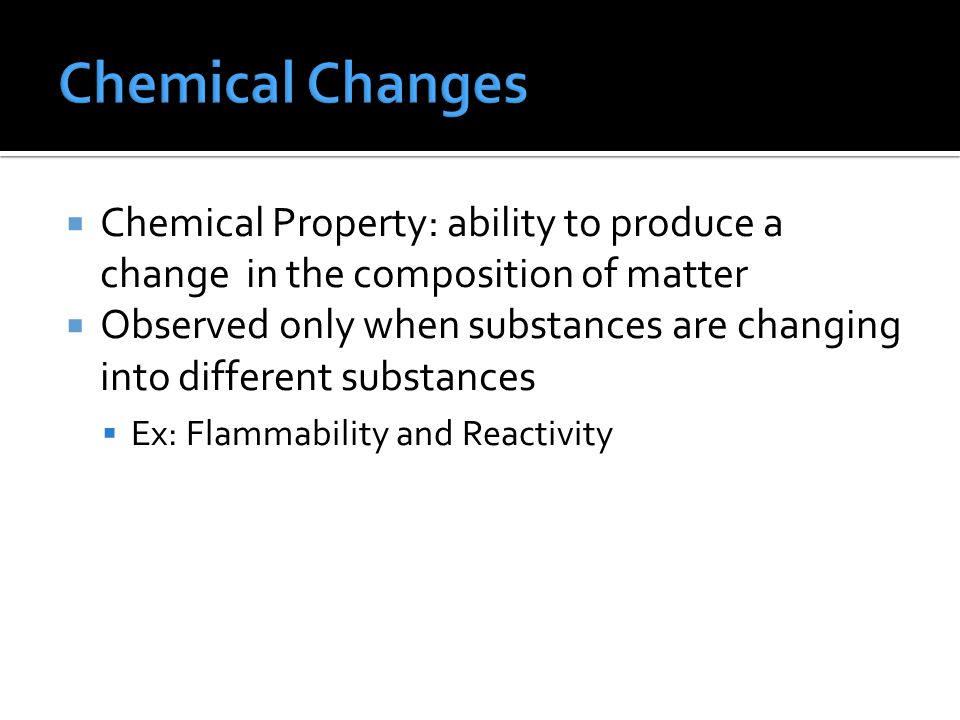  Chemical Property: ability to produce a change in the composition of matter  Observed only when substances are changing into different substances  Ex: Flammability and Reactivity