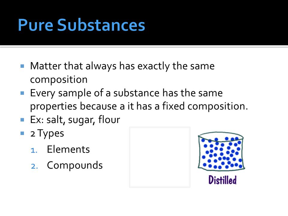  Matter that always has exactly the same composition  Every sample of a substance has the same properties because a it has a fixed composition.