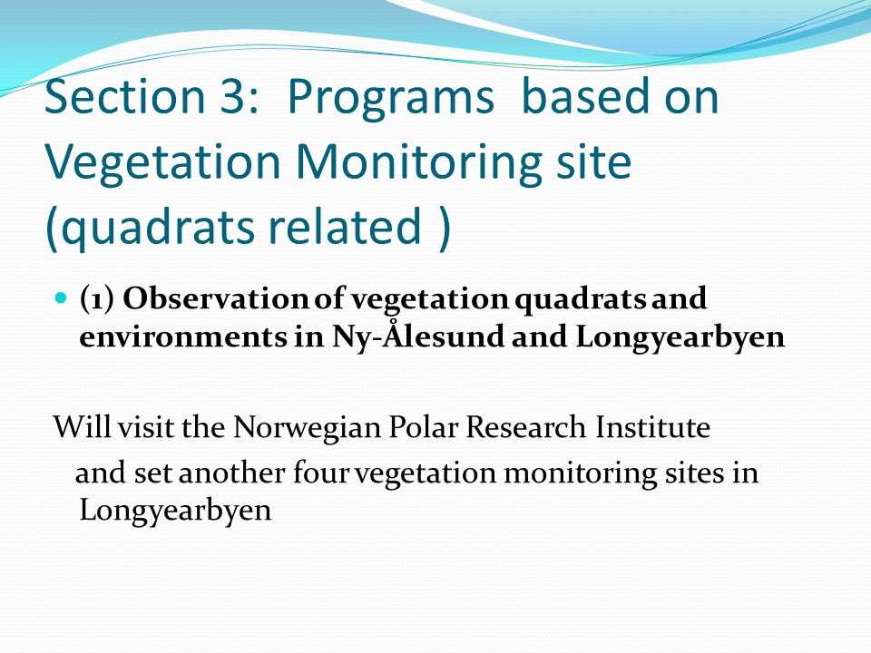 Section 3: Programs based on Vegetation Monitoring site (quadrats related ) (1) Observation of vegetation quadrats and environments in Ny-Ålesund and Longyearbyen Will visit the Norwegian Polar Research Institute and set another four vegetation monitoring sites in Longyearbyen