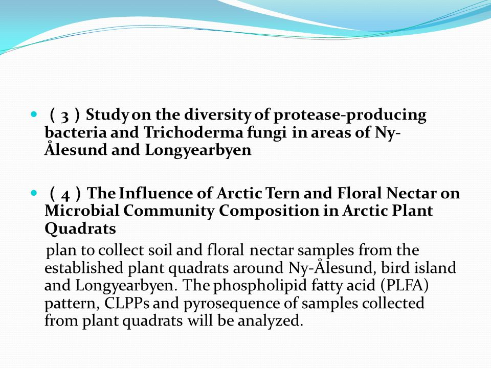 ( 3 ) Study on the diversity of protease-producing bacteria and Trichoderma fungi in areas of Ny- Ålesund and Longyearbyen ( 4 ) The Influence of Arctic Tern and Floral Nectar on Microbial Community Composition in Arctic Plant Quadrats plan to collect soil and floral nectar samples from the established plant quadrats around Ny-Ålesund, bird island and Longyearbyen.
