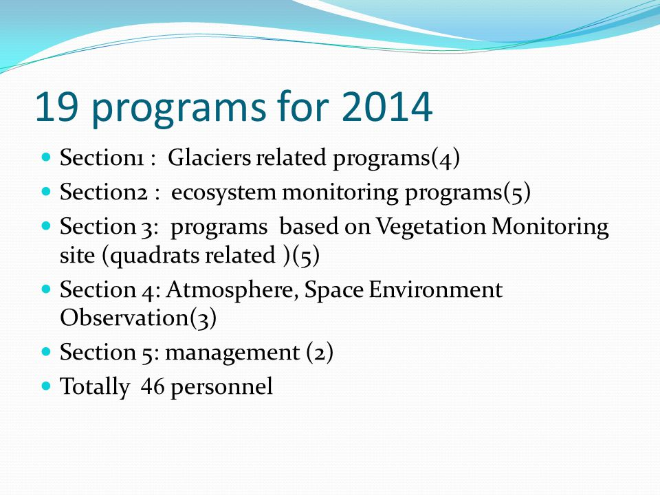 19 programs for 2014 Section1 : Glaciers related programs(4) Section2 : ecosystem monitoring programs(5) Section 3: programs based on Vegetation Monitoring site (quadrats related )(5) Section 4: Atmosphere, Space Environment Observation(3) Section 5: management (2) Totally 46 personnel
