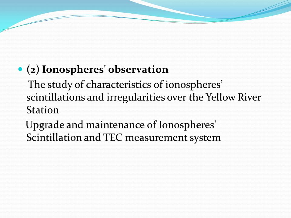 (2) Ionospheres observation The study of characteristics of ionospheres' scintillations and irregularities over the Yellow River Station Upgrade and maintenance of Ionospheres Scintillation and TEC measurement system