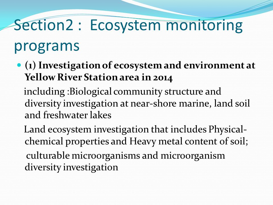 (1) Investigation of ecosystem and environment at Yellow River Station area in 2014 including :Biological community structure and diversity investigation at near-shore marine, land soil and freshwater lakes Land ecosystem investigation that includes Physical- chemical properties and Heavy metal content of soil; culturable microorganisms and microorganism diversity investigation Section2 : Ecosystem monitoring programs